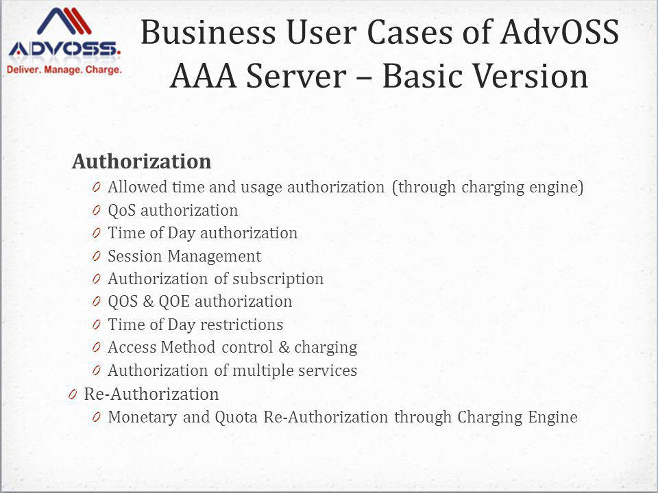 Authorization 0 Allowed time and usage authorization (through charging engine) 0 QoS authorization 0 Time of Day authorization 0 Session Management 0 Authorization of subscription 0 QOS & QOE authorization 0 Time of Day restrictions 0 Access Method control & charging 0 Authorization of multiple services 0 Re-Authorization 0 Monetary and Quota Re-Authorization through Charging Engine Business User Cases of AdvOSS AAA Server – Basic Version
