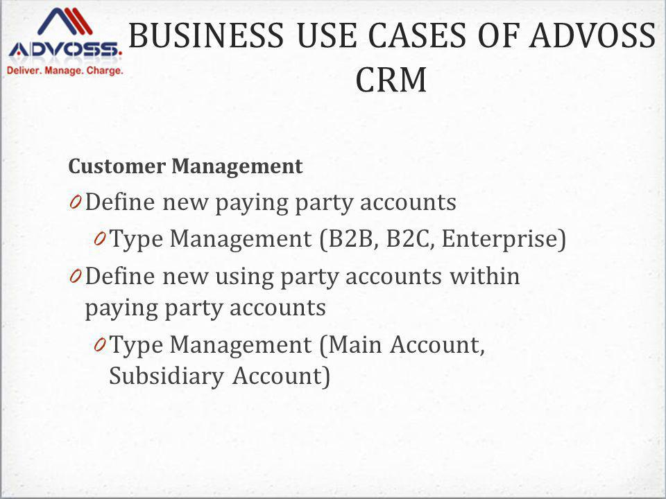 Customer Management 0 Define new paying party accounts 0 Type Management (B2B, B2C, Enterprise) 0 Define new using party accounts within paying party accounts 0 Type Management (Main Account, Subsidiary Account) BUSINESS USE CASES OF ADVOSS CRM