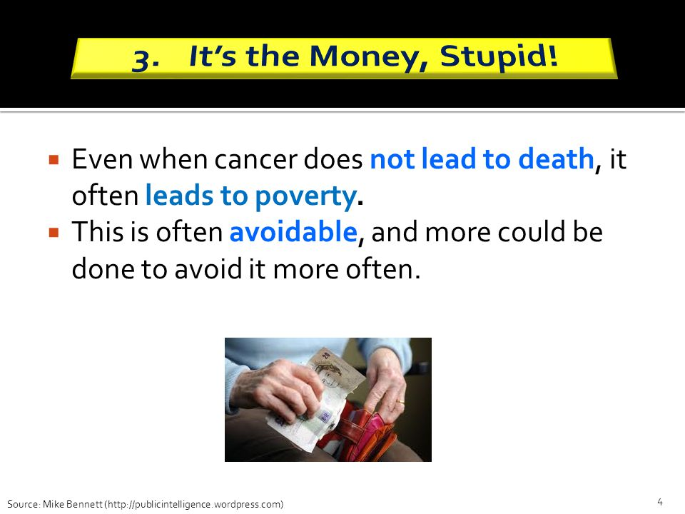 Even when cancer does not lead to death, it often leads to poverty. This is often avoidable, and more could be done to avoid it more often. 4 Source:
