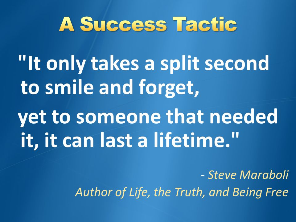 It only takes a split second to smile and forget, yet to someone that needed it, it can last a lifetime. - Steve Maraboli Author of Life, the Truth, and Being Free