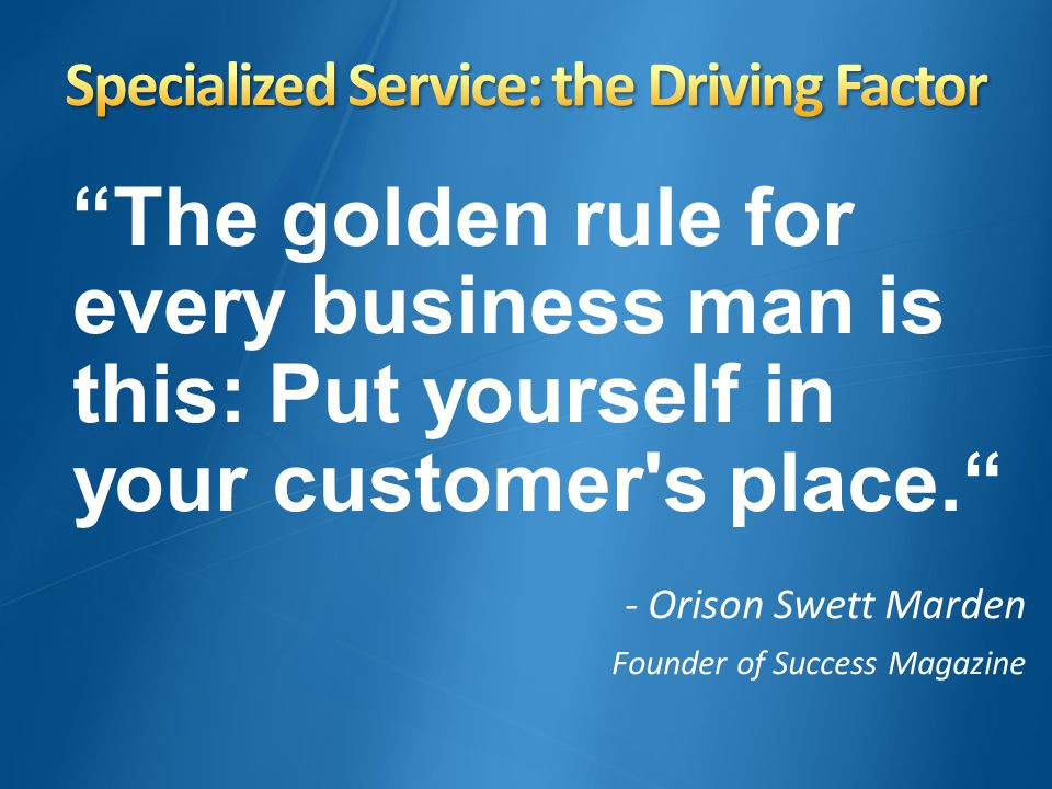 The golden rule for every business man is this: Put yourself in your customer's place. - Orison Swett Marden Founder of Success Magazine