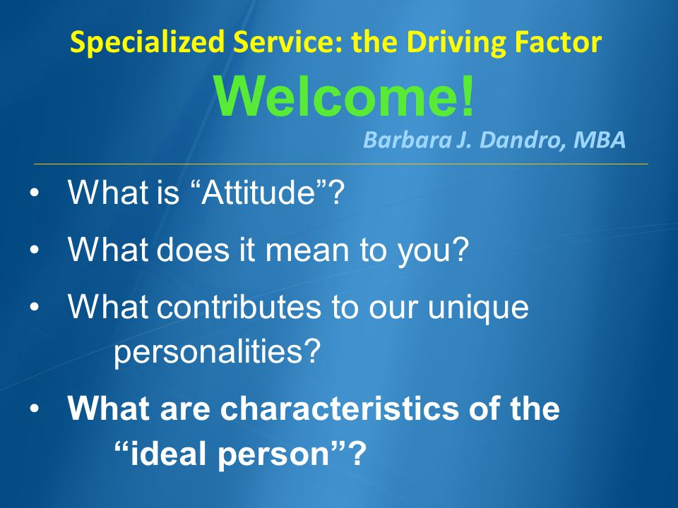 Barbara J. Dandro, MBA Welcome. Specialized Service: the Driving Factor What is Attitude.