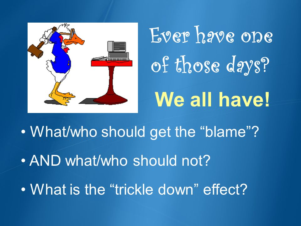 Ever have one of those days? We all have! What/who should get the blame? AND what/who should not? What is the trickle down effect?