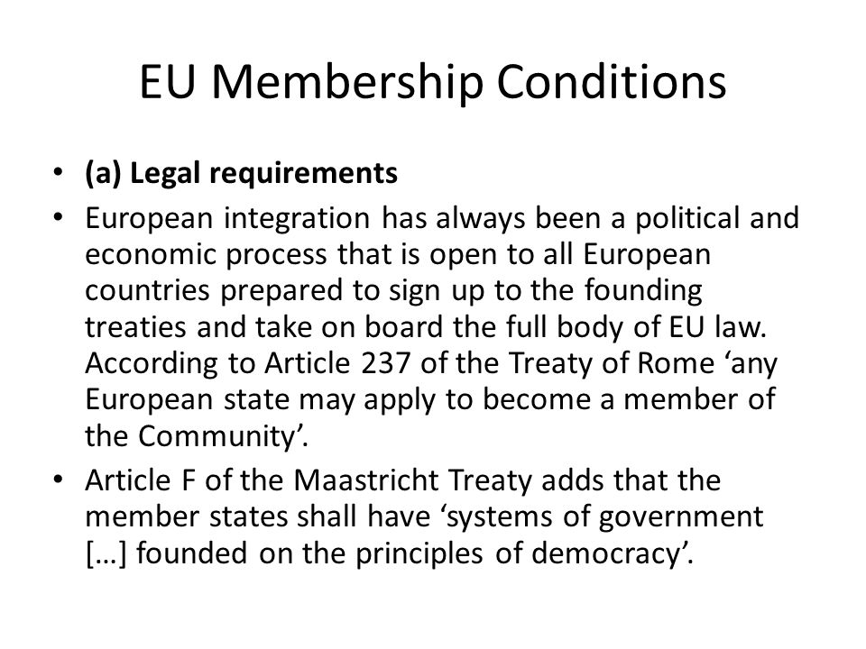 EU Membership Conditions (a) Legal requirements European integration has always been a political and economic process that is open to all European cou