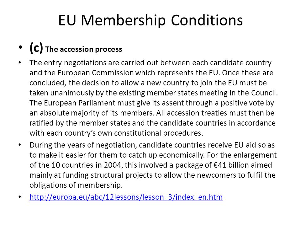 EU Membership Conditions (c) The accession process The entry negotiations are carried out between each candidate country and the European Commission w