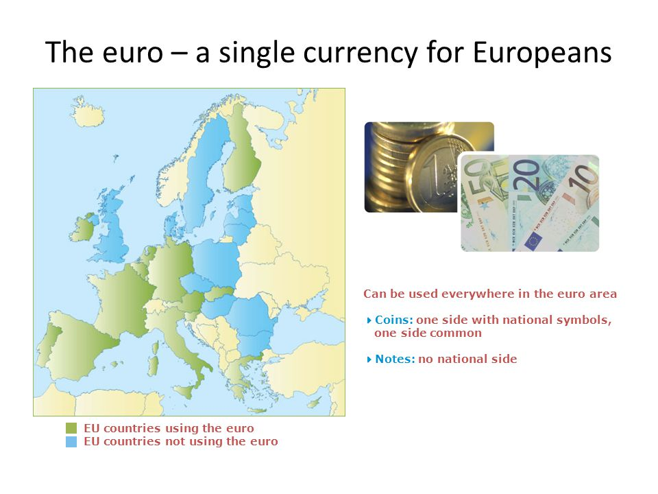 The euro – a single currency for Europeans EU countries using the euro EU countries not using the euro Can be used everywhere in the euro area Coins: