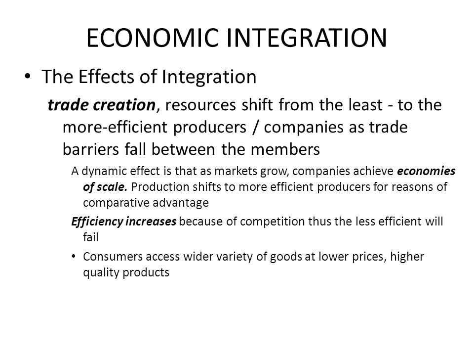 ECONOMIC INTEGRATION The Effects of Integration trade creation, resources shift from the least - to the more-efficient producers / companies as trade