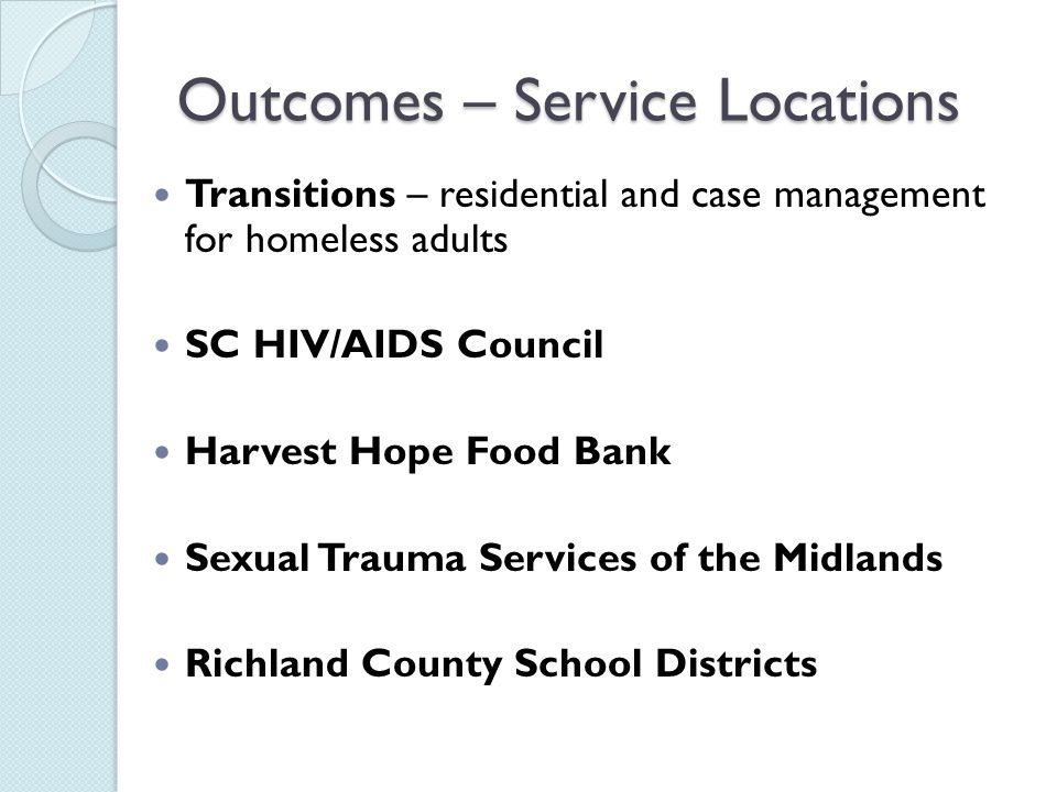 Outcomes – Service Locations Transitions – residential and case management for homeless adults SC HIV/AIDS Council Harvest Hope Food Bank Sexual Trauma Services of the Midlands Richland County School Districts