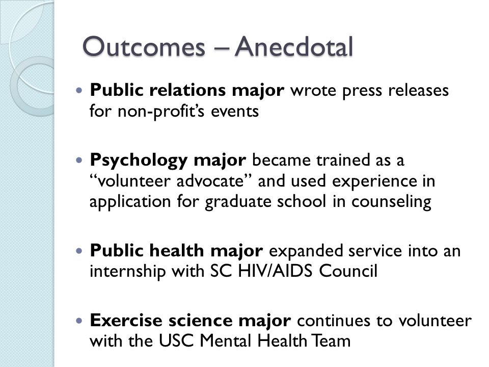 Outcomes – Anecdotal Public relations major wrote press releases for non-profits events Psychology major became trained as a volunteer advocate and used experience in application for graduate school in counseling Public health major expanded service into an internship with SC HIV/AIDS Council Exercise science major continues to volunteer with the USC Mental Health Team