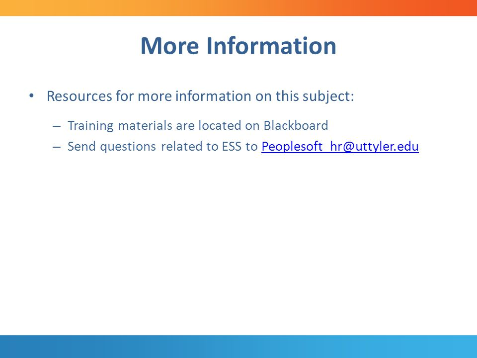 More Information Resources for more information on this subject: – Training materials are located on Blackboard – Send questions related to ESS to Peoplesoft_hr@uttyler.eduPeoplesoft_hr@uttyler.edu