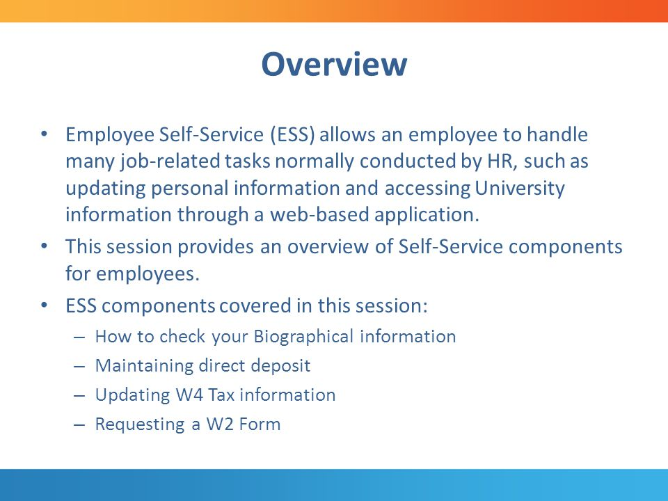 Overview Employee Self-Service (ESS) allows an employee to handle many job-related tasks normally conducted by HR, such as updating personal information and accessing University information through a web-based application.