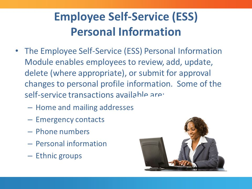 Employee Self-Service (ESS) Personal Information The Employee Self-Service (ESS) Personal Information Module enables employees to review, add, update, delete (where appropriate), or submit for approval changes to personal profile information.