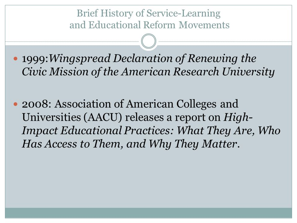 Brief History of Service-Learning and Educational Reform Movements 1999:Wingspread Declaration of Renewing the Civic Mission of the American Research University 2008: Association of American Colleges and Universities (AACU) releases a report on High- Impact Educational Practices: What They Are, Who Has Access to Them, and Why They Matter.