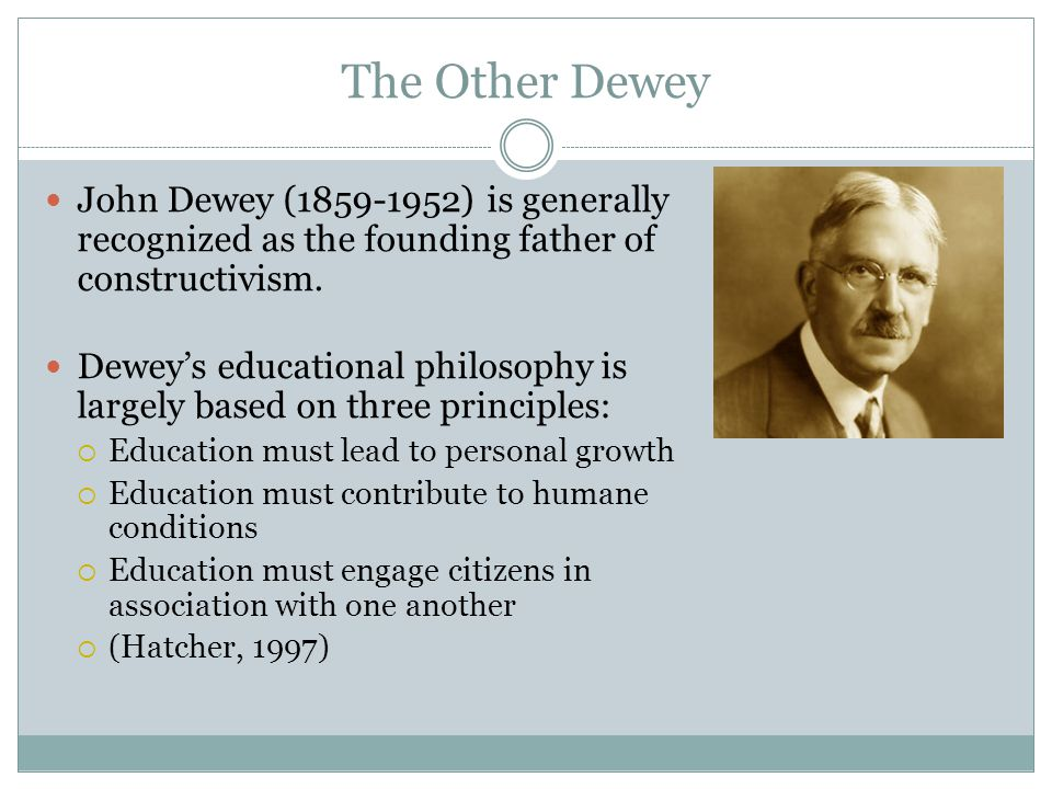 The Other Dewey John Dewey (1859-1952) is generally recognized as the founding father of constructivism.