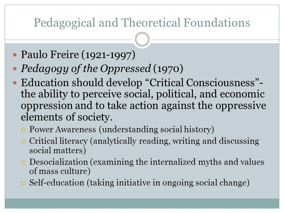 Pedagogical and Theoretical Foundations Paulo Freire (1921-1997) Pedagogy of the Oppressed (1970) Education should develop Critical Consciousness- the ability to perceive social, political, and economic oppression and to take action against the oppressive elements of society.