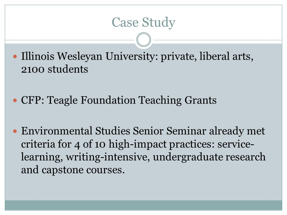 Case Study Illinois Wesleyan University: private, liberal arts, 2100 students CFP: Teagle Foundation Teaching Grants Environmental Studies Senior Seminar already met criteria for 4 of 10 high-impact practices: service- learning, writing-intensive, undergraduate research and capstone courses.