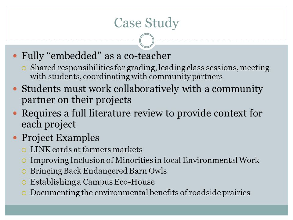 Case Study Fully embedded as a co-teacher Shared responsibilities for grading, leading class sessions, meeting with students, coordinating with community partners Students must work collaboratively with a community partner on their projects Requires a full literature review to provide context for each project Project Examples LINK cards at farmers markets Improving Inclusion of Minorities in local Environmental Work Bringing Back Endangered Barn Owls Establishing a Campus Eco-House Documenting the environmental benefits of roadside prairies