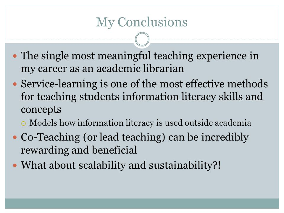 My Conclusions The single most meaningful teaching experience in my career as an academic librarian Service-learning is one of the most effective methods for teaching students information literacy skills and concepts Models how information literacy is used outside academia Co-Teaching (or lead teaching) can be incredibly rewarding and beneficial What about scalability and sustainability !