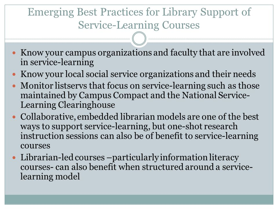 Emerging Best Practices for Library Support of Service-Learning Courses Know your campus organizations and faculty that are involved in service-learning Know your local social service organizations and their needs Monitor listservs that focus on service-learning such as those maintained by Campus Compact and the National Service- Learning Clearinghouse Collaborative, embedded librarian models are one of the best ways to support service-learning, but one-shot research instruction sessions can also be of benefit to service-learning courses Librarian-led courses –particularly information literacy courses- can also benefit when structured around a service- learning model