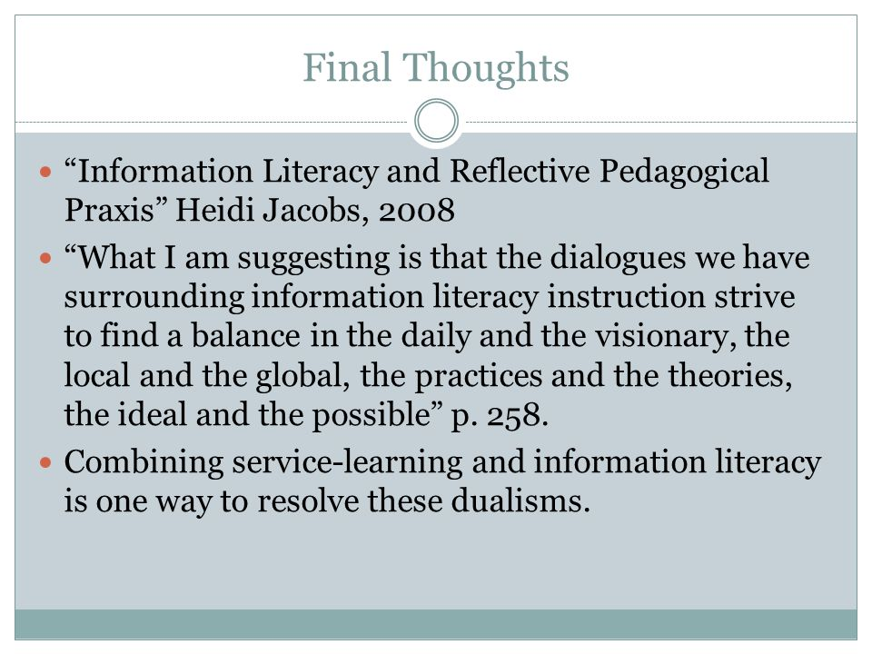 Final Thoughts Information Literacy and Reflective Pedagogical Praxis Heidi Jacobs, 2008 What I am suggesting is that the dialogues we have surrounding information literacy instruction strive to find a balance in the daily and the visionary, the local and the global, the practices and the theories, the ideal and the possible p.