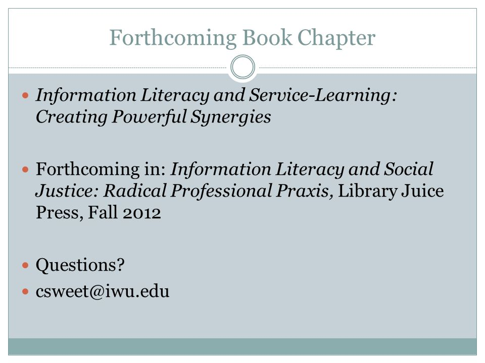 Forthcoming Book Chapter Information Literacy and Service-Learning: Creating Powerful Synergies Forthcoming in: Information Literacy and Social Justice: Radical Professional Praxis, Library Juice Press, Fall 2012 Questions.