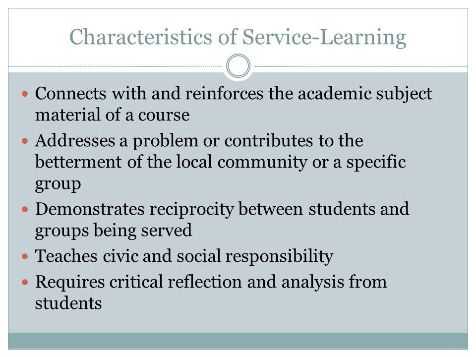 Characteristics of Service-Learning Connects with and reinforces the academic subject material of a course Addresses a problem or contributes to the betterment of the local community or a specific group Demonstrates reciprocity between students and groups being served Teaches civic and social responsibility Requires critical reflection and analysis from students