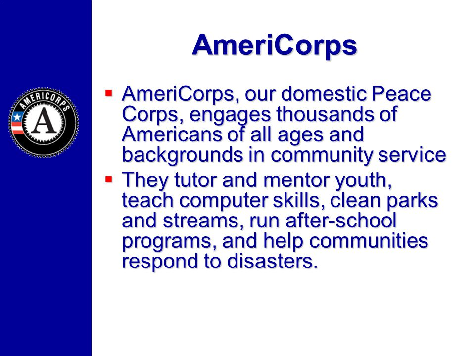 AmeriCorps AmeriCorps, our domestic Peace Corps, engages thousands of Americans of all ages and backgrounds in community service AmeriCorps, our domes
