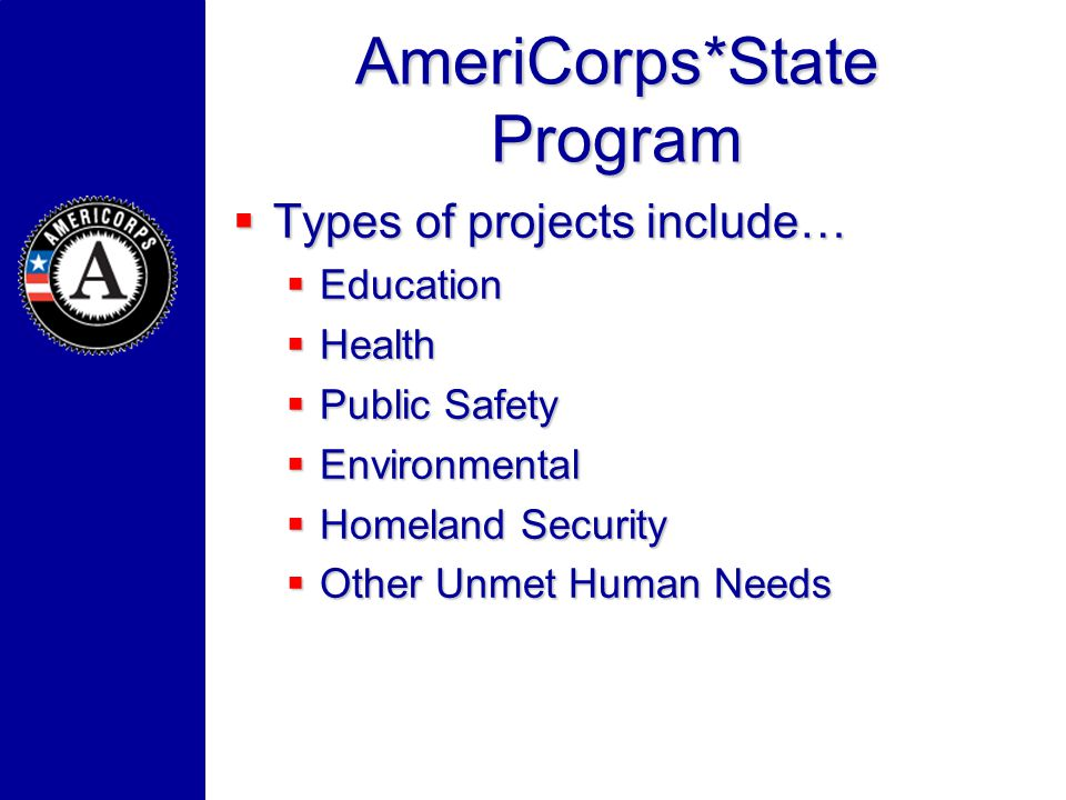AmeriCorps*State Program Types of projects include… Types of projects include… Education Education Health Health Public Safety Public Safety Environme
