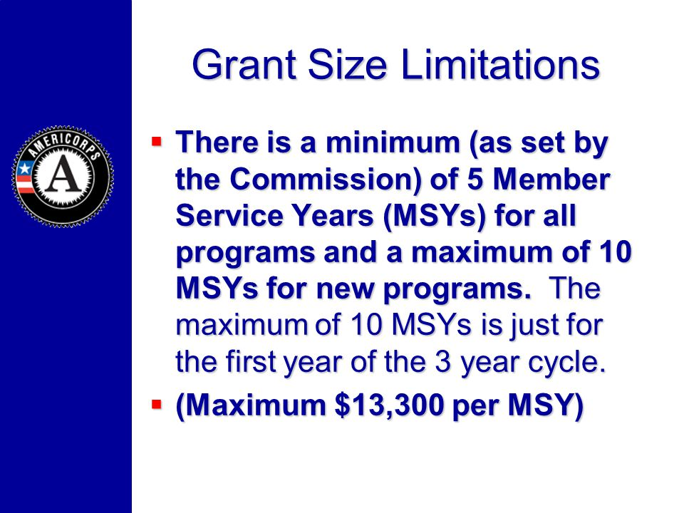 Grant Size Limitations There is a minimum (as set by the Commission) of 5 Member Service Years (MSYs) for all programs and a maximum of 10 MSYs for ne