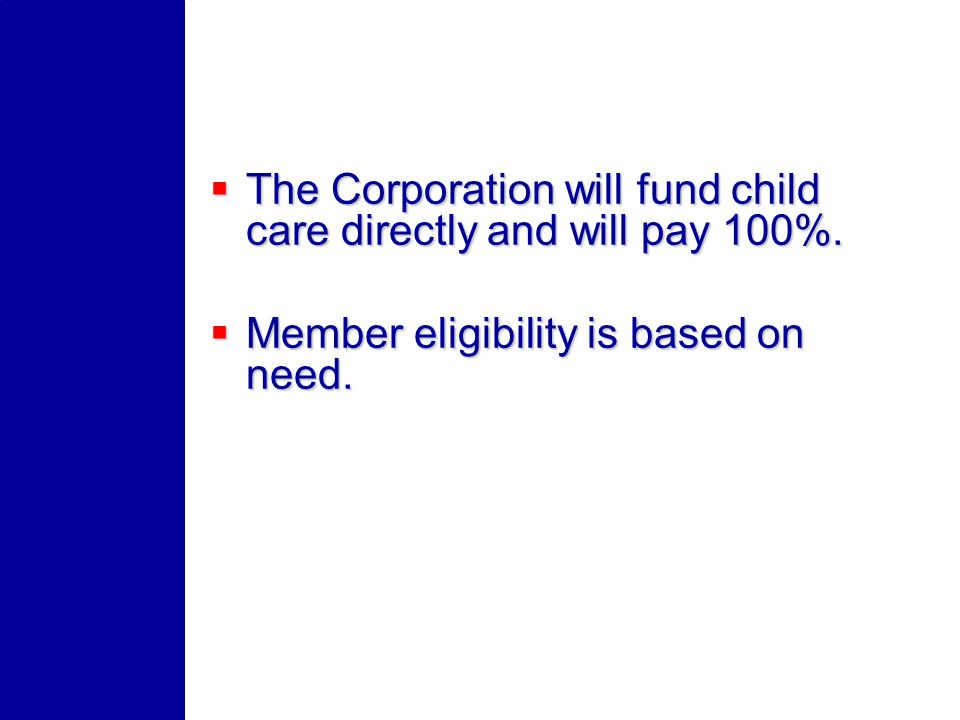 The Corporation will fund child care directly and will pay 100%. The Corporation will fund child care directly and will pay 100%. Member eligibility i