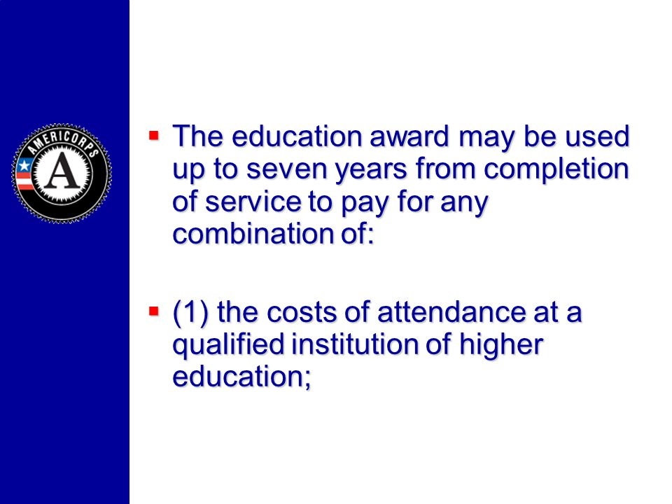 The education award may be used up to seven years from completion of service to pay for any combination of: The education award may be used up to seve