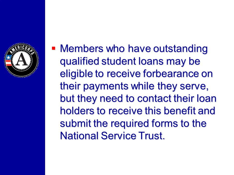 Members who have outstanding qualified student loans may be eligible to receive forbearance on their payments while they serve, but they need to conta