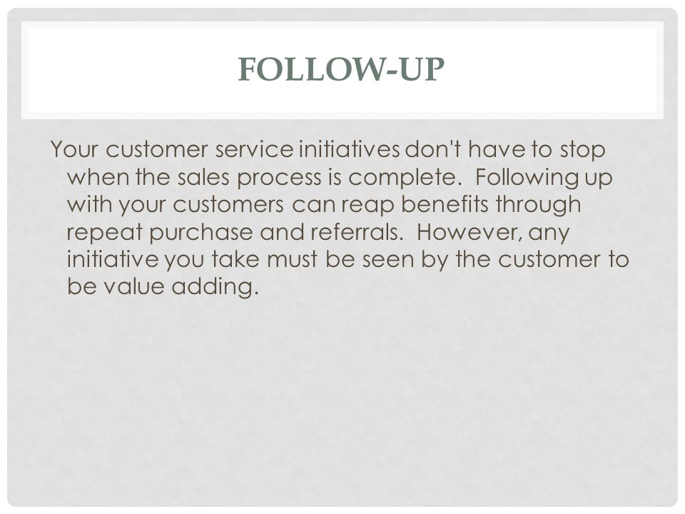FOLLOW-UP Your customer service initiatives don t have to stop when the sales process is complete.
