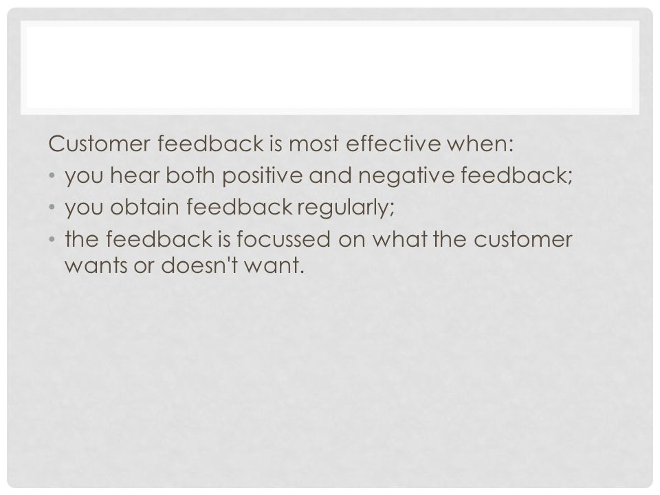 Customer feedback is most effective when: you hear both positive and negative feedback; you obtain feedback regularly; the feedback is focussed on what the customer wants or doesn t want.