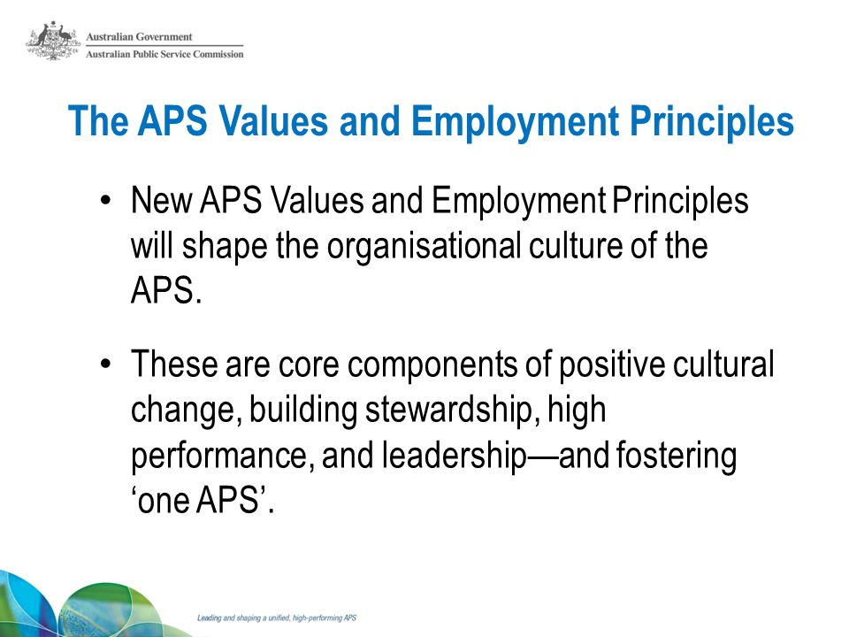 The APS Values and Employment Principles New APS Values and Employment Principles will shape the organisational culture of the APS.