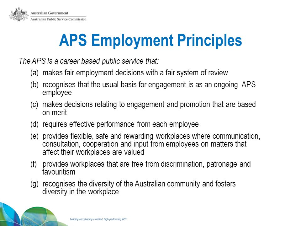 APS Employment Principles The APS is a career based public service that: (a) makes fair employment decisions with a fair system of review (b) recognises that the usual basis for engagement is as an ongoing APS employee (c) makes decisions relating to engagement and promotion that are based on merit (d) requires effective performance from each employee (e) provides flexible, safe and rewarding workplaces where communication, consultation, cooperation and input from employees on matters that affect their workplaces are valued (f) provides workplaces that are free from discrimination, patronage and favouritism (g) recognises the diversity of the Australian community and fosters diversity in the workplace.