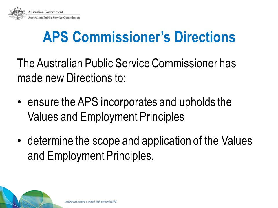 APS Commissioners Directions The Australian Public Service Commissioner has made new Directions to: ensure the APS incorporates and upholds the Values and Employment Principles determine the scope and application of the Values and Employment Principles.