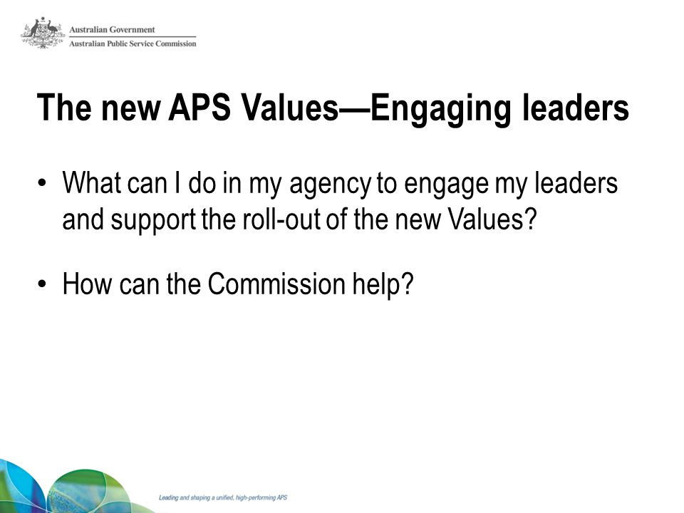 The new APS ValuesEngaging leaders What can I do in my agency to engage my leaders and support the roll-out of the new Values.
