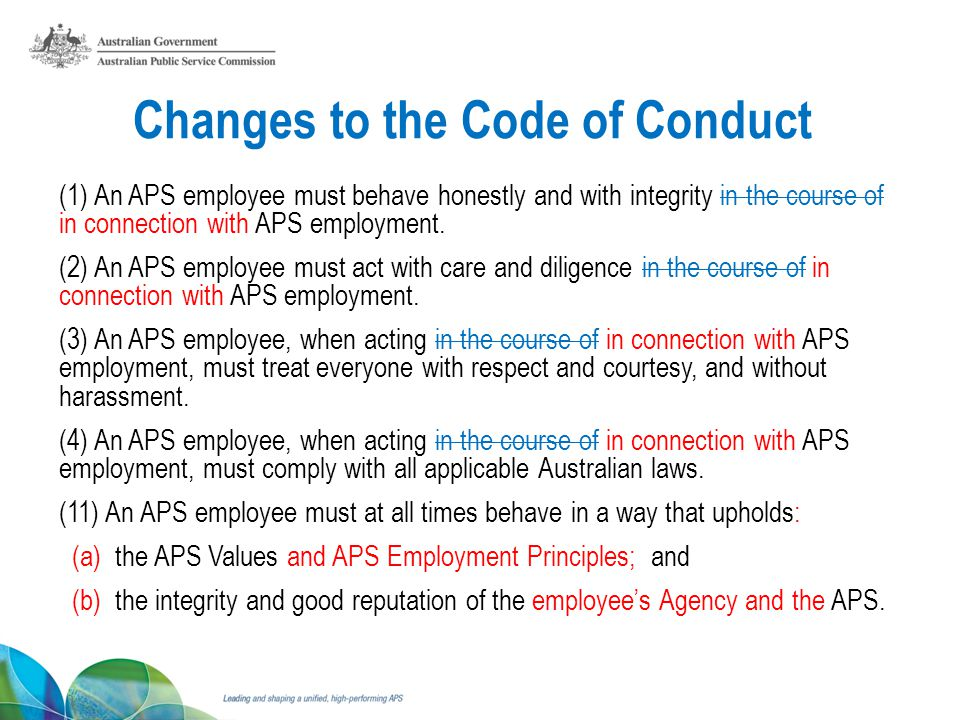 Changes to the Code of Conduct (1) An APS employee must behave honestly and with integrity in the course of in connection with APS employment.