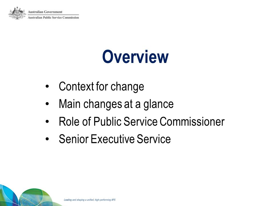 Overview Context for change Main changes at a glance Role of Public Service Commissioner Senior Executive Service