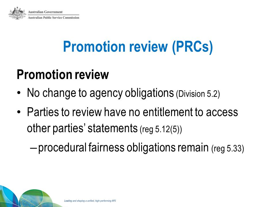Promotion review (PRCs) Promotion review No change to agency obligations (Division 5.2) Parties to review have no entitlement to access other parties statements (reg 5.12(5)) – procedural fairness obligations remain (reg 5.33)
