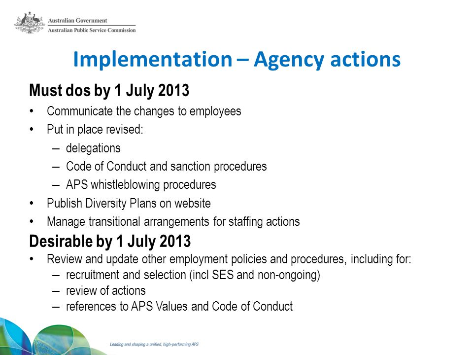 Implementation – Agency actions Must dos by 1 July 2013 Communicate the changes to employees Put in place revised: – delegations – Code of Conduct and sanction procedures – APS whistleblowing procedures Publish Diversity Plans on website Manage transitional arrangements for staffing actions Desirable by 1 July 2013 Review and update other employment policies and procedures, including for: – recruitment and selection (incl SES and non-ongoing) – review of actions – references to APS Values and Code of Conduct