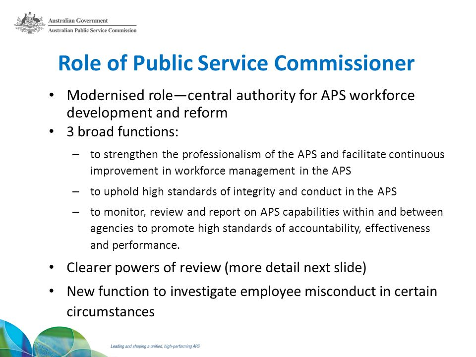 Role of Public Service Commissioner Modernised rolecentral authority for APS workforce development and reform 3 broad functions: – to strengthen the professionalism of the APS and facilitate continuous improvement in workforce management in the APS – to uphold high standards of integrity and conduct in the APS – to monitor, review and report on APS capabilities within and between agencies to promote high standards of accountability, effectiveness and performance.