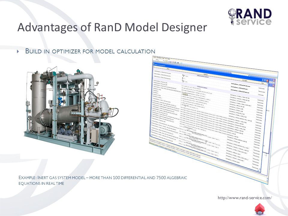 http://www.rand-service.com/ Advantages of RanD Model Designer B UILD IN OPTIMIZER FOR MODEL CALCULATION E XAMPLE : I NERT GAS SYSTEM MODEL – MORE THAN 100 DIFFERENTIAL AND 7500 ALGEBRAIC EQUATIONS IN REAL TIME