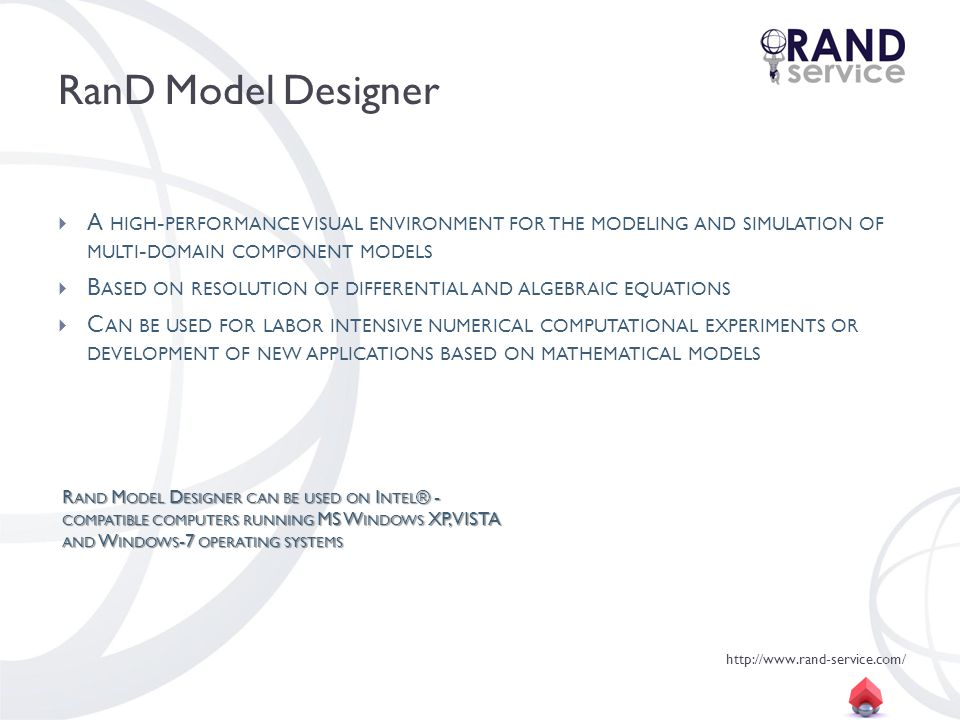 http://www.rand-service.com/ RanD Model Designer A HIGH - PERFORMANCE VISUAL ENVIRONMENT FOR THE MODELING AND SIMULATION OF MULTI - DOMAIN COMPONENT MODELS B ASED ON RESOLUTION OF DIFFERENTIAL AND ALGEBRAIC EQUATIONS C AN BE USED FOR LABOR INTENSIVE NUMERICAL COMPUTATIONAL EXPERIMENTS OR DEVELOPMENT OF NEW APPLICATIONS BASED ON MATHEMATICAL MODELS R AND M ODEL D ESIGNER CAN BE USED ON I NTEL ® - COMPATIBLE COMPUTERS RUNNING MS W INDOWS XP, VISTA AND W INDOWS -7 OPERATING SYSTEMS