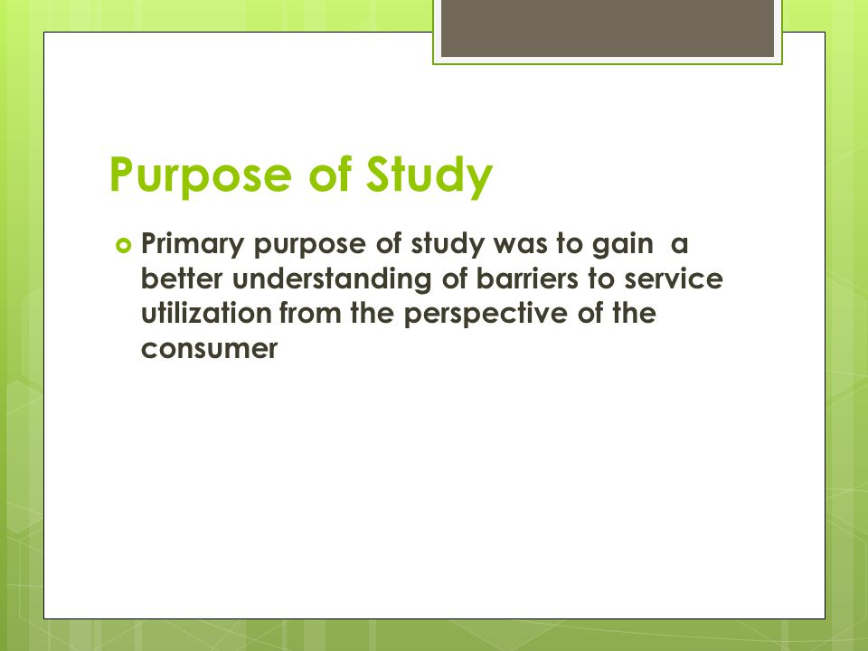 Purpose of Study Primary purpose of study was to gain a better understanding of barriers to service utilization from the perspective of the consumer