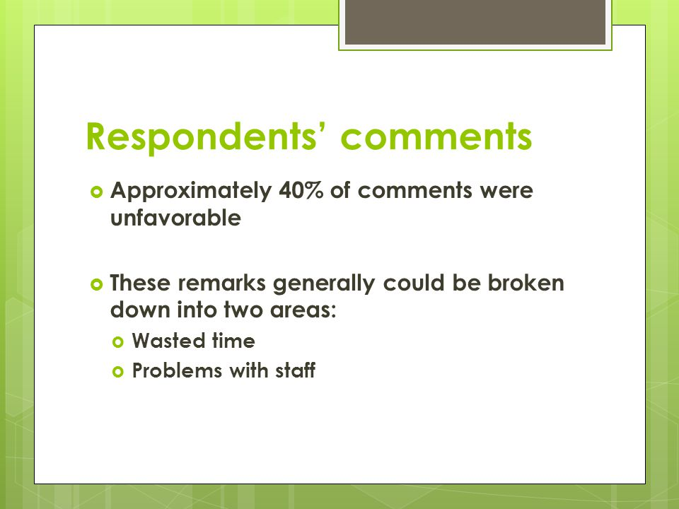 Respondents comments Approximately 40% of comments were unfavorable These remarks generally could be broken down into two areas: Wasted time Problems with staff