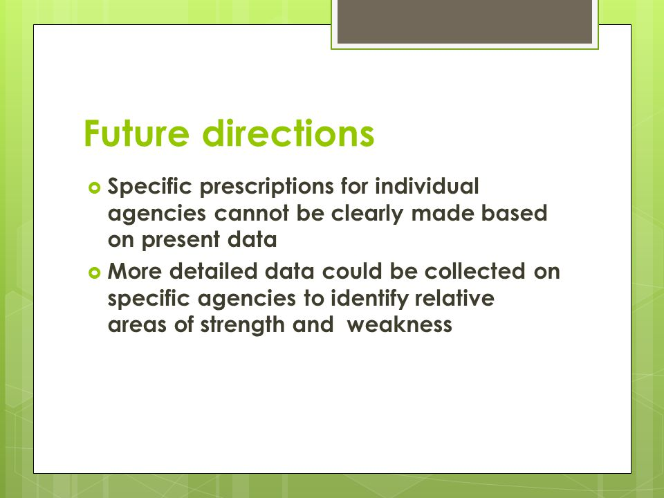 Future directions Specific prescriptions for individual agencies cannot be clearly made based on present data More detailed data could be collected on specific agencies to identify relative areas of strength and weakness