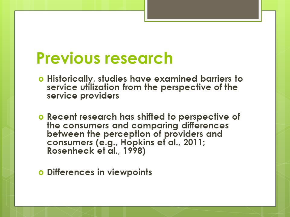 Previous research Historically, studies have examined barriers to service utilization from the perspective of the service providers Recent research has shifted to perspective of the consumers and comparing differences between the perception of providers and consumers (e.g., Hopkins et al., 2011; Rosenheck et al., 1998) Differences in viewpoints