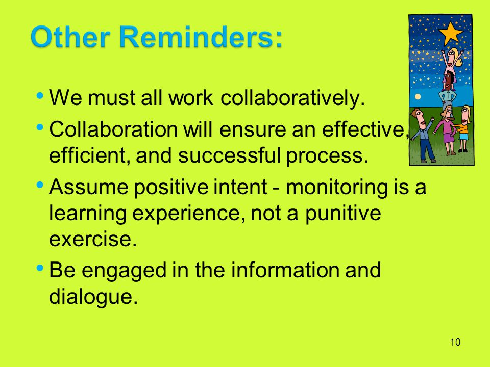 10 We must all work collaboratively. Collaboration will ensure an effective, efficient, and successful process. Assume positive intent - monitoring is